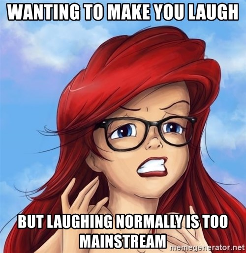 Hipster Ariel - wanting to make you laugh but laughing normally is too mainstream