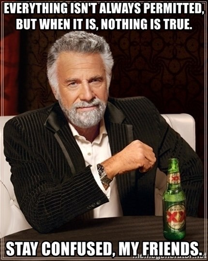 Dos Equis Guy gives advice - Everything isn't always permitted, but when it is, nothing is true. stay confused, my friends.