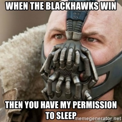 Bane - when the blackhawks win then you have my permission to sleep