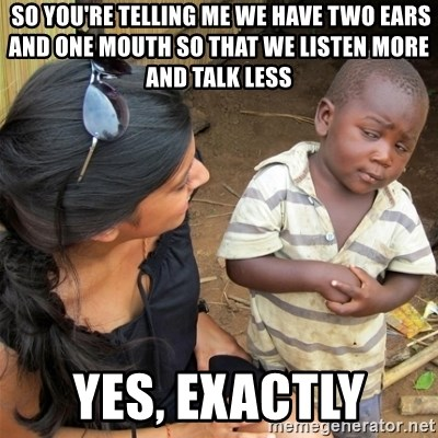 So You're Telling me -  So You're Telling me we have two ears and one mouth so that we listen more and talk less Yes, exactly