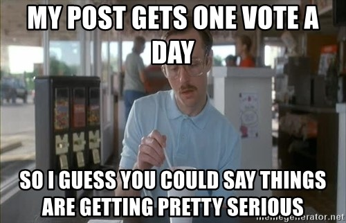 Things are getting pretty Serious (Napoleon Dynamite) - my post gets one vote a day so I guess you could say things are getting pretty serious