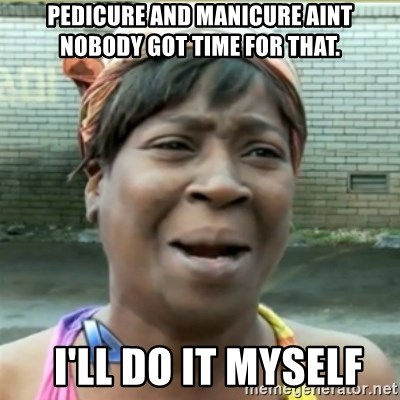 Ain't Nobody got time fo that - pedicure and manicure aint nobody got time for that.   i'll do it myself