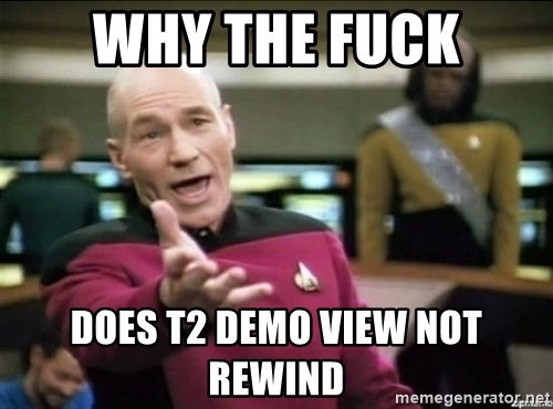 Why the fuck - Why the fuck Does T2 demo view not rewind