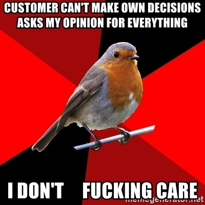 Retail Robin - customer can't make own decisions  asks my opinion for everything i don't     fucking care