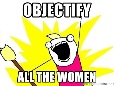 X ALL THE THINGS - OBJECTIFY ALL THE WOMEN