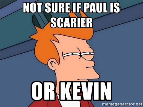 Futurama Fry - Not sure if Paul is Scarier or kevin