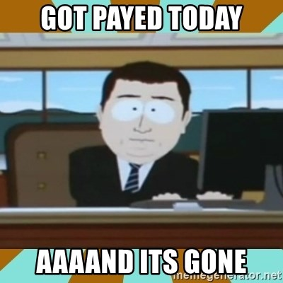 And it's gone - Got payed today Aaaand its gone