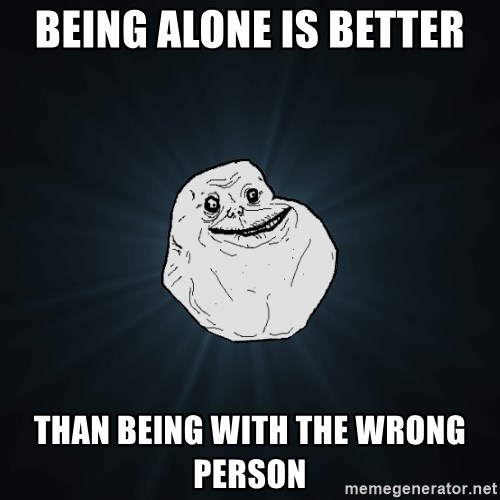 Forever Alone - being alone is better than being with the wrong person