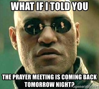 What if I told you / Matrix Morpheus - WHAT IF I TOLD YOU THE PRAYER MEETING IS COMING BACK TOMORROW NIGHT?