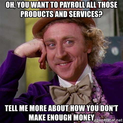 Willy Wonka - oh, you want to payroll all those products and services? tell me more about how you don't make enough money