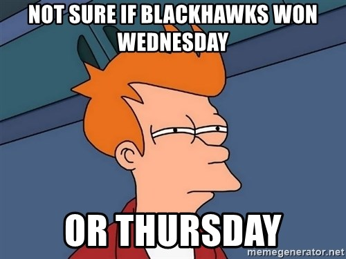 Futurama Fry - NOT SURE IF BLACKHAWKS WON WEDNESDAY OR THURSDAY
