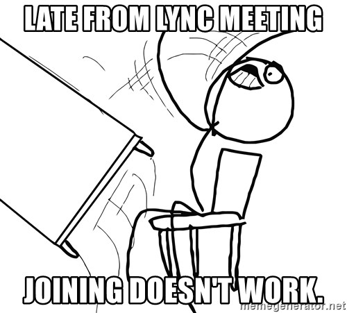 Desk Flip Rage Guy - Late from Lync Meeting Joining doesn't work.