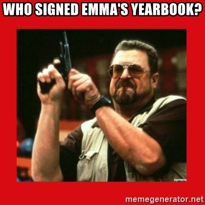 Angry Walter With Gun - WHO SIGNED EMMA'S YEARBOOK?