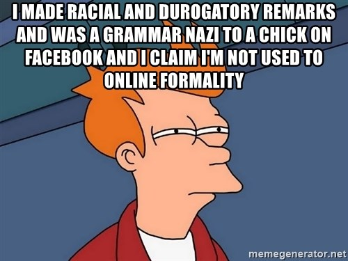 Futurama Fry - I made racial and durogatory remarks and was a grammar nazi to a chick on Facebook and I claim I'm not used to online formality