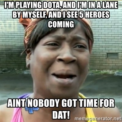 Ain't Nobody got time fo that - I'm playing Dota, and I'm in a lane by myself, and i see 5 Heroes coming aint nobody got time for dat!