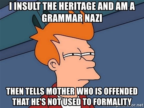 Futurama Fry - I insult the heritage and am a grammar nazi then tells mother who is offended that he's not used to formality