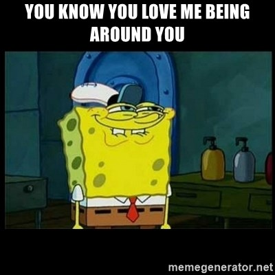Don't you, Squidward? - YOU KNOW YOU LOVE ME BEING AROUND YOU