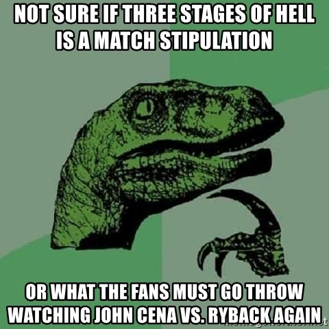 Philosoraptor - NOT SURE IF THREE STAGES OF HELL IS A MATCH STIPULATION OR WHAT THE FANS MUST GO THROW WATCHING JOHN CENA VS. RYBACK AGAIN
