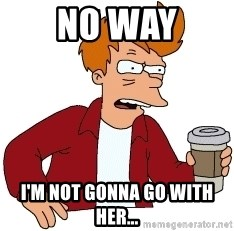 Futurama Fry - No Way I'm not gonna go with her...