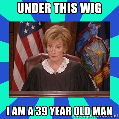 Judge Judy - Under this wig I am a 39 year old man