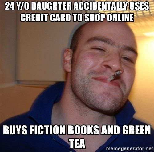 Good Guy Greg - 24 y/o Daughter accidentally uses credit card to shop online buys fiction books and green tea
