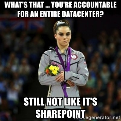 Unimpressed McKayla Maroney - WHAT'S THAT ... YOU'RE ACCOUNTABLE FOR AN ENTIRE DATACENTER? STILL NOT LIKE IT'S SHAREPOINT