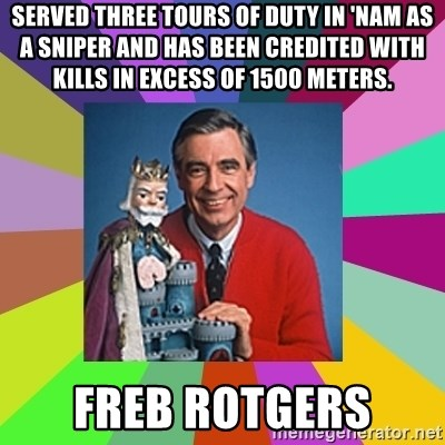 mr rogers  - served three tours of duty in 'Nam as a sniper and has been credited with kills in excess of 1500 meters.  Freb Rotgers