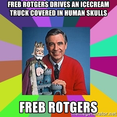 mr rogers  - Freb Rotgers drives an icecream truck covered in human skulls Freb Rotgers