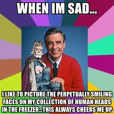 mr rogers  - When im sad... I like to picture the perpetually smiling faces on my collection of human heads in the freezer...this always cheers me up