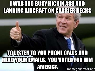 nice try bush bush - I was too busy kickin ass and landing aircraft on carrier decks to listen to you phone calls and read your emails.  You voted for him America