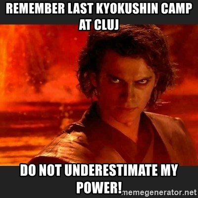 You Underestimate My Power - Remember last Kyokushin Camp at Cluj DO NOT UNDERESTIMATE MY POWER!