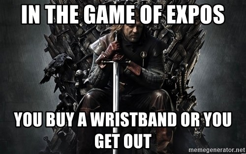 Eddard Stark - in the game of expos you buy a wristband or you get out