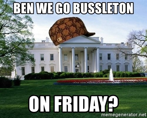 scumbag whitehouse - BEN WE GO BUSSLETON ON FRIDAY?