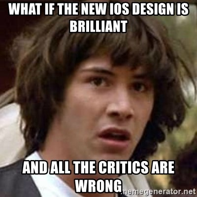 Conspiracy Keanu - What if the new ios design is brilliant and all the critics are wrong