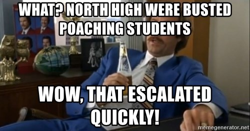 well that escalated quickly  - WHAT? NORTH HIGH WERE BUSTED POACHING STUDENTS WOW, THAT ESCALATED QUICKLY!