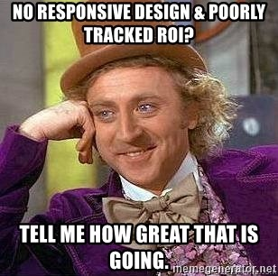 Willy Wonka - NO RESPONSIVE DESIGN & POORLY TRACKED ROI? TELL ME HOW GREAT THAT IS GOING.