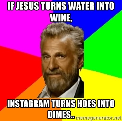 The Most Interesting Man In The World - If Jesus turns water into wine,  Instagram turns hoes into dimes..