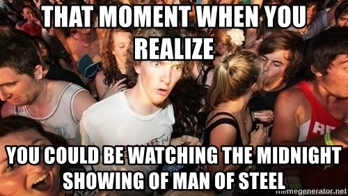 Sudden Realization Ralph - That moment when you realize you could be watching the midnight showing of Man of Steel