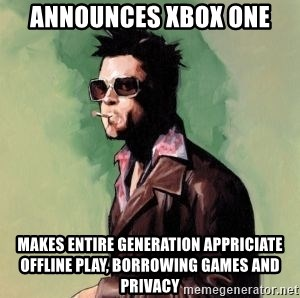 Tyler Durden - Announces Xbox One Makes entire generation appriciate offline play, borrowing games and privacy