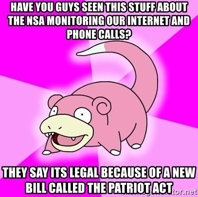 Slowpoke - Have you guys seen this stuff about the nsa monitoring our internet and phone calls? they say its legal because of a new bill called the patriot act