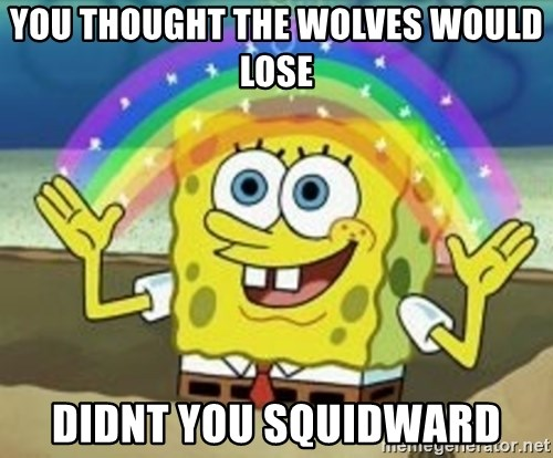 Spongebob - you thought the wolves would lose didnt you squidward
