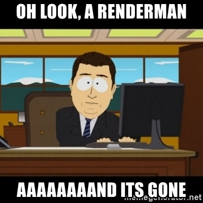 and they're gone - oh look, a renderman aaaaaaaand its gone
