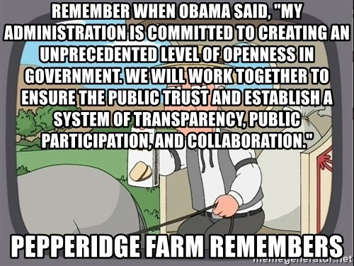 """Pepperidge Farm Remembers Meme - Remember when Obama said, """"My administration is committed to creating an unprecedented level of openness in government. We will work together to ensure the public trust and establish a system of transparency, public participation, and collaboration."""" Pepperidge Farm Remembers"""