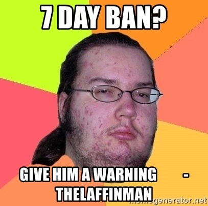 Butthurt Dweller - 7 day ban? Give him a warning         -TheLaffinMan
