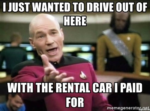 Why the fuck - I just wanted to drive out of here With the rental car I paid for