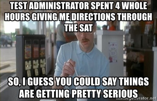 so i guess you could say things are getting pretty serious - Test Administrator spent 4 whole hours giving me directions through the SAT So, I guess you could say things are getting pretty serious