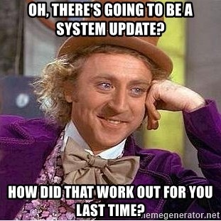 Willy Wonka - OH, THERE'S GOING TO BE A SYSTEM UPDATE? HOW DID THAT WORK OUT FOR YOU LAST TIME?