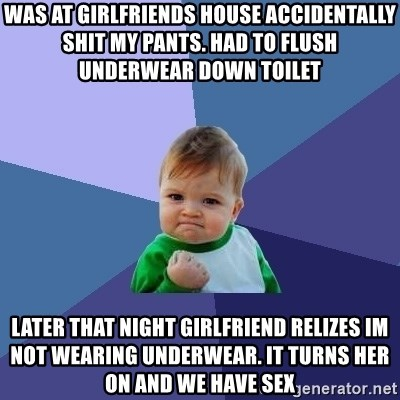 Success Kid - was at girlfriends house accidentally shit my pants. had to flush underwear down toilet    later that night girlfriend relizes im not wearing underwear. it turns her on and we have sex