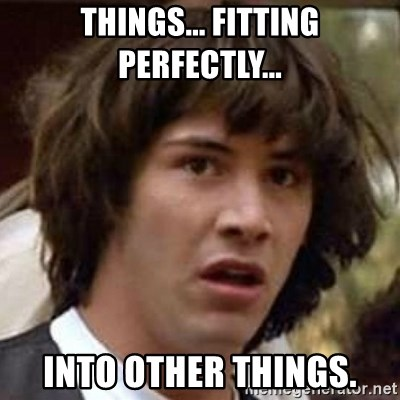 Conspiracy Keanu - Things... Fitting perfectly... Into other things.