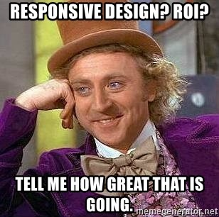 Willy Wonka - RESPONSIVE DESIGN? ROI? TELL ME HOW GREAT THAT IS GOING.